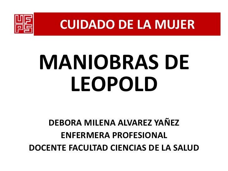 CUIDADO DE LA MUJER  MANIOBRAS DE    LEOPOLD    DEBORA MILENA ALVAREZ YAÑEZ      ENFERMERA PROFESIONALDOCENTE FACULTAD CIE...