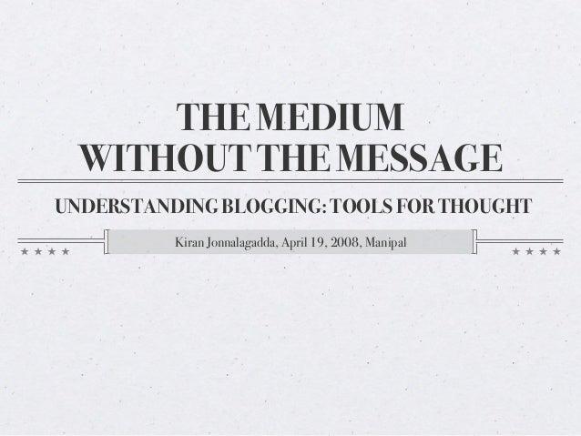 THE MEDIUM WITHOUT THE MESSAGE UNDERSTANDING BLOGGING: TOOLS FOR THOUGHT Kiran Jonnalagadda, April 19, 2008, Manipal