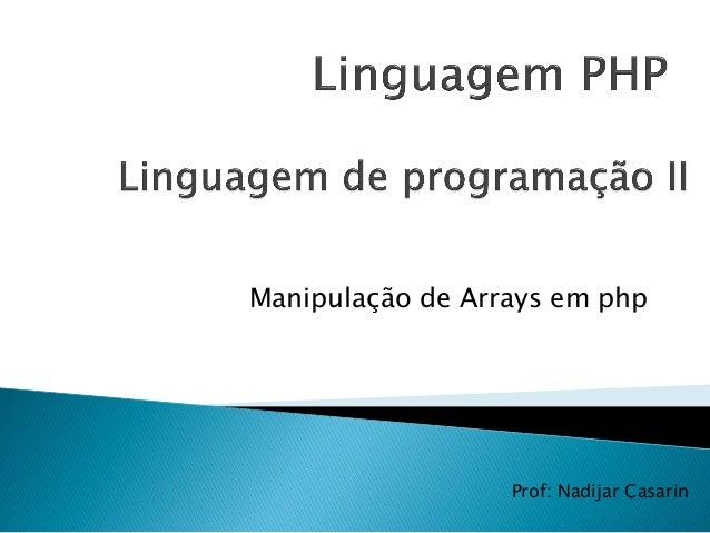 Manipulação de Arrays em php Prof: Nadijar Casarin