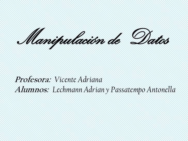 Manipulación de DatosProfesora: Vicente AdrianaAlumnos: Lechmann Adrian y Passatempo Antonella