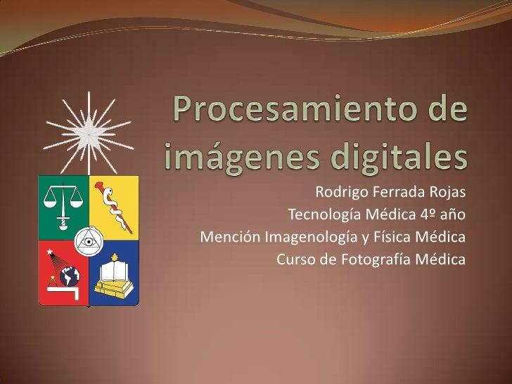 Rodrigo Ferrada Rojas           Tecnología Médica 4º añoMención Imagenología y Física Médica          Curso de Fotografía ...