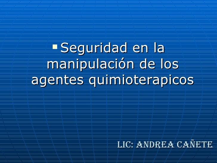 Lic: Andrea Cañete <ul><li>Seguridad en la manipulación de los agentes quimioterapicos </li></ul>