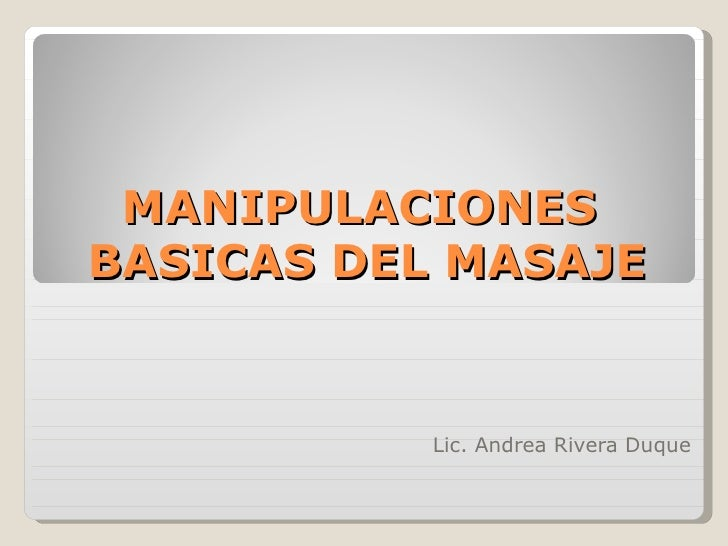 MANIPULACIONESBASICAS DEL MASAJE           Lic. Andrea Rivera Duque