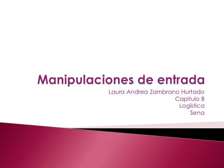 Manipulaciones de entrada<br />Laura Andrea Zambrano Hurtado<br />Capitulo 8<br />Logística<br />Sena<br />