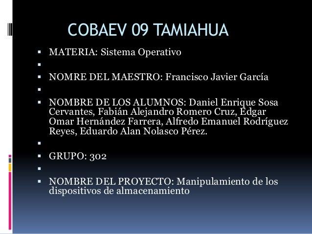 COBAEV 09 TAMIAHUA MATERIA: Sistema Operativo NOMRE DEL MAESTRO: Francisco Javier García NOMBRE DE LOS ALUMNOS: Danie...