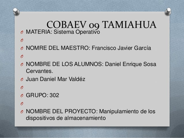 COBAEV 09 TAMIAHUAO MATERIA: Sistema OperativoOO NOMRE DEL MAESTRO: Francisco Javier GarcíaOO NOMBRE DE LOS ALUMNOS: Danie...