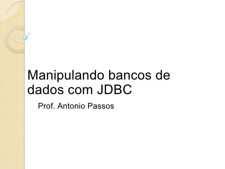 Manipulando bancos de dados com JDBC Prof. Antonio Passos