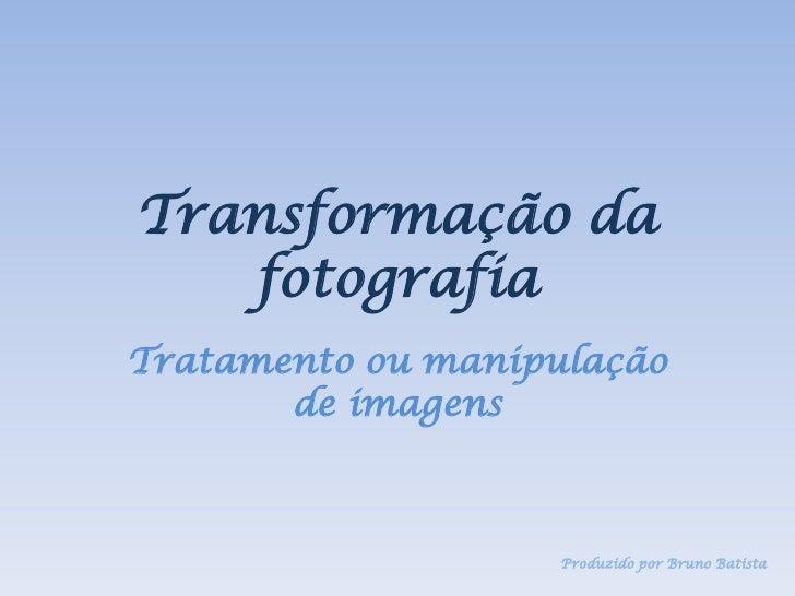 Transformação da    fotografia Tratamento ou manipulação        de imagens                        Produzido por Bruno Bati...