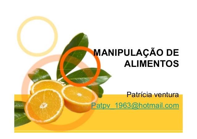 MANIPULAÇÃO DE     ALIMENTOS         Patrícia venturaPatpv_1963@hotmail.com