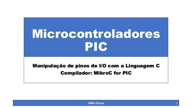 Microcontroladores PIC Manipulação de pinos de I/O com a Linguagem C Compilador: MikroC for PIC  Fábio Souza  1