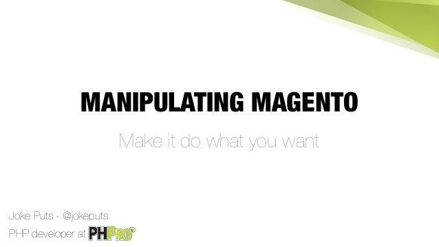 MANIPULATING MAGENTO Make it do what you want PHP developer at Joke Puts - @jokeputs
