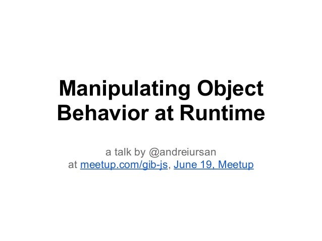 Manipulating ObjectBehavior at Runtimea talk by @andreiursanat meetup.com/gib-js, June 19, Meetup