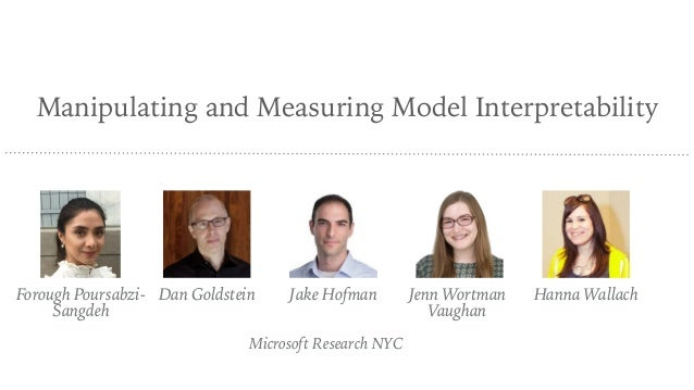 Manipulating and Measuring Model Interpretability Microsoft Research NYC Forough Poursabzi- Sangdeh Dan Goldstein Jake Hof...