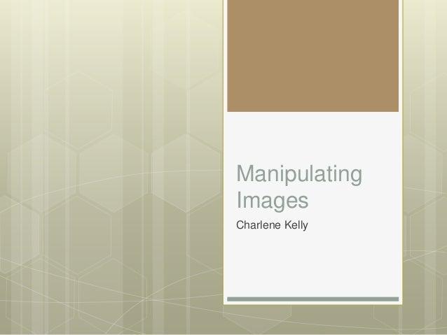 Manipulating Images Charlene Kelly