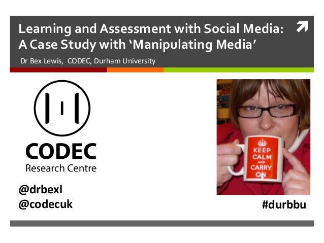 Learning and Assessment with Social Media: A Case Study with 'Manipulating Media' Dr Bex Lewis, CODEC, Durham University ...