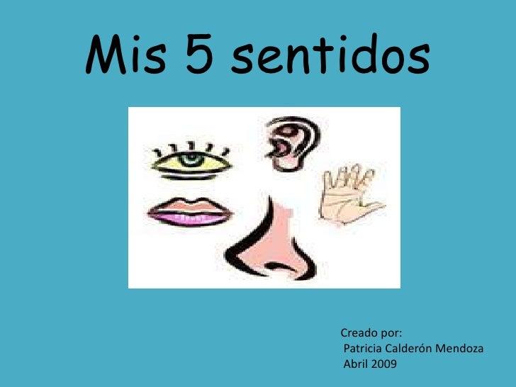 Mis 5 sentidos               Creado por:           Patricia Calderón Mendoza           Abril 2009