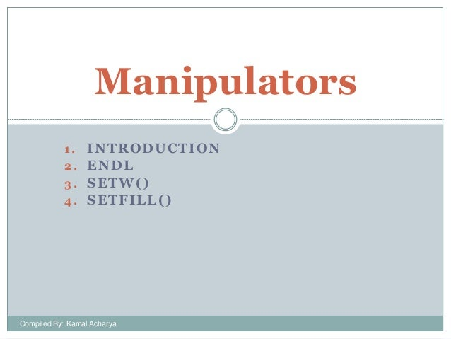 Manipulators INTRODUCTION 2. ENDL 3. SETW() 4. SETFILL() 1.  Compiled By: Kamal Acharya