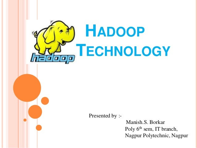 HADOOP TECHNOLOGY Presented by :- Manish.S. Borkar Poly 6th sem, IT branch, Nagpur Polytechnic, Nagpur