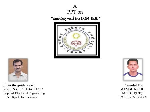 """A PPT on """"washingmachineCONTROL"""" Under the guidance of : Presented By: Dr. G.S.SAILESH BABU SIR MANISH RISHI Dept. of Elec..."""