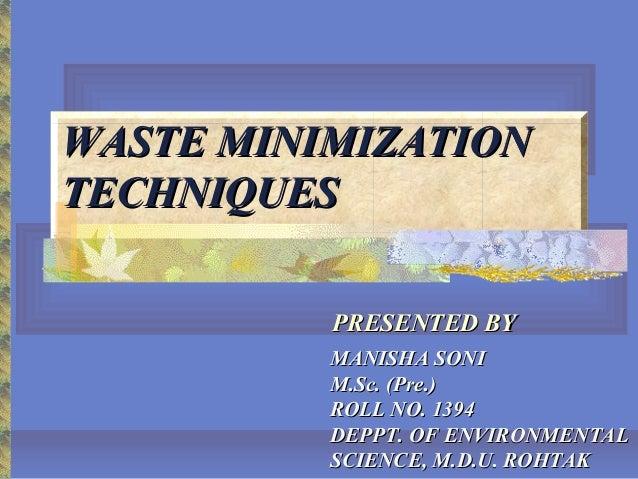 WASTE MINIMIZATIONWASTE MINIMIZATION TECHNIQUESTECHNIQUES MANISHA SONIMANISHA SONI M.Sc. (Pre.)M.Sc. (Pre.) ROLL NO. 1394R...
