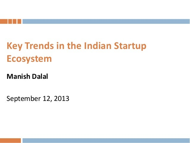 Key Trends in the Indian Startup Ecosystem Manish Dalal  September 12, 2013