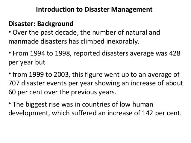 Introduction to Disaster Management Disaster: Background • Over the past decade, the number of natural and manmade disaste...