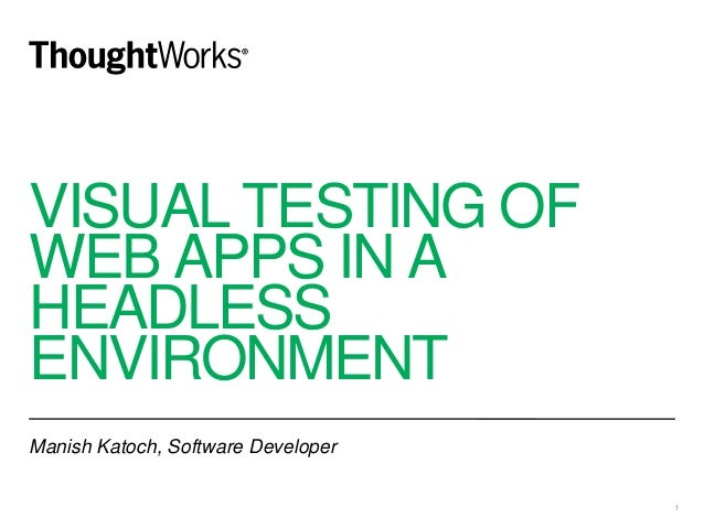 VISUAL TESTING OF WEB APPS IN A HEADLESS ENVIRONMENT Manish Katoch, Software Developer 1