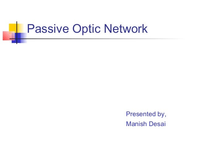 Passive Optic Network                 Presented by,                 Manish Desai