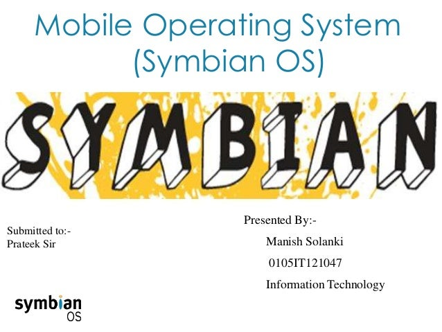 Mobile Operating System (Symbian OS) Presented By:- Manish Solanki 0105IT121047 Information Technology Submitted to:- Prat...