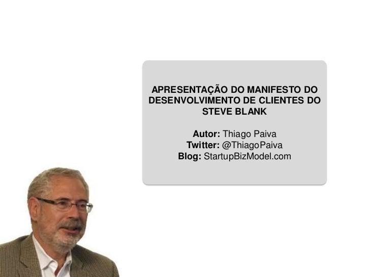 APRESENTAÇÃO DO MANIFESTO DODESENVOLVIMENTO DE CLIENTES DO         STEVE BLANK        Autor: Thiago Paiva       Twitter: @...