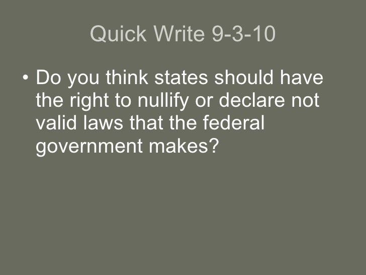 Quick Write 9-3-10 <ul><li>Do you think states should have the right to nullify or declare not valid laws that the federal...