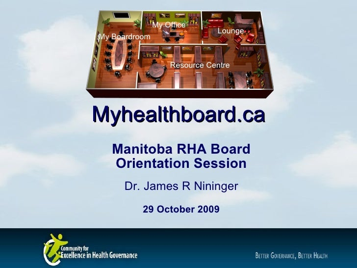 Myhealthboard.ca Manitoba RHA Board Orientation Session Dr. James R Nininger 29 October 2009 My Boardroom My Office Lounge...