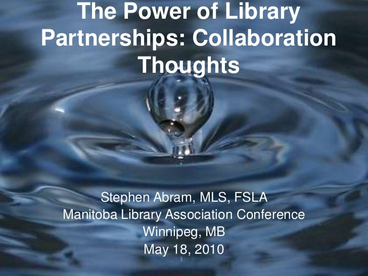The Power of Library Partnerships: Collaboration Thoughts<br />Stephen Abram, MLS, FSLA<br />Manitoba Library Association ...