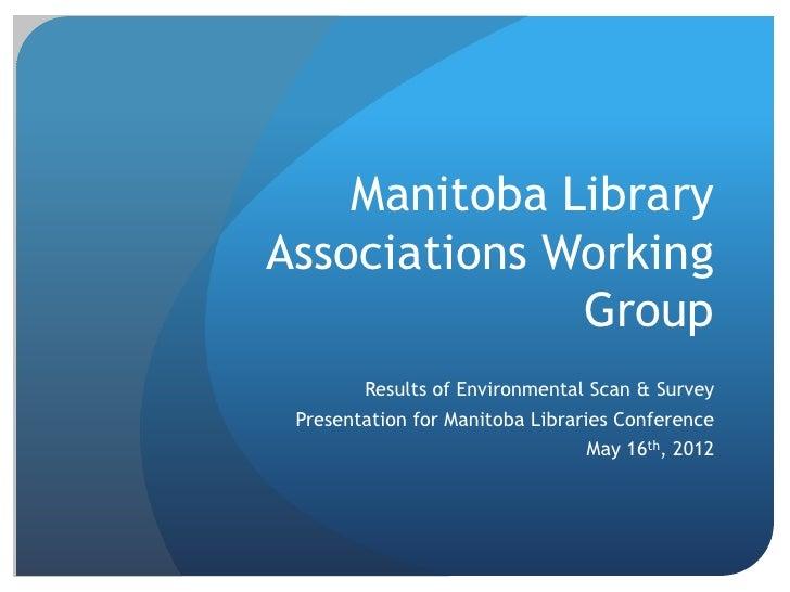 Manitoba LibraryAssociations Working              Group        Results of Environmental Scan & Survey Presentation for Man...
