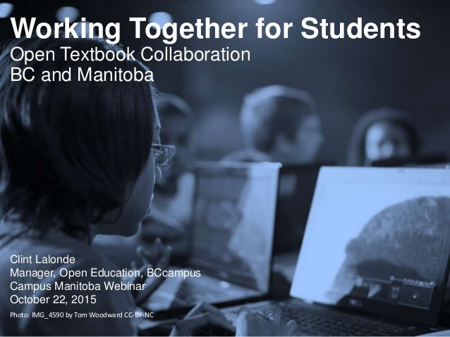 Working Together for Students Open Textbook Collaboration BC and Manitoba Clint Lalonde Manager, Open Education, BCcampus ...