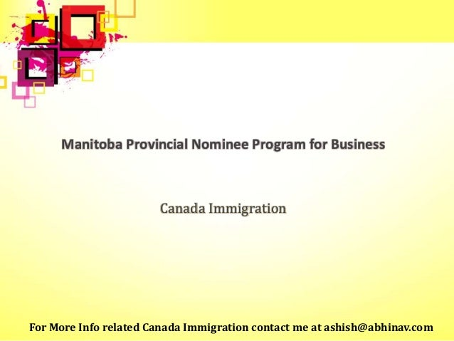 Manitoba Provincial Nominee Program for Business Canada Immigration For More Info related Canada Immigration contact me at...