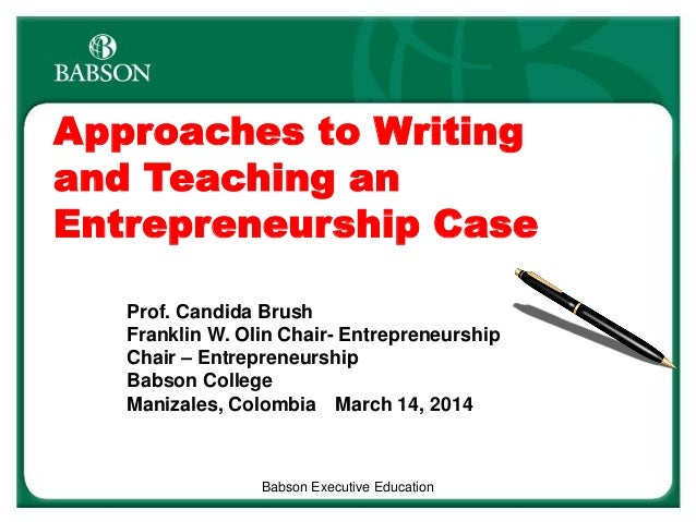 Approaches to Writing and Teaching an Entrepreneurship Case Prof. Candida Brush Franklin W. Olin Chair- Entrepreneurship C...