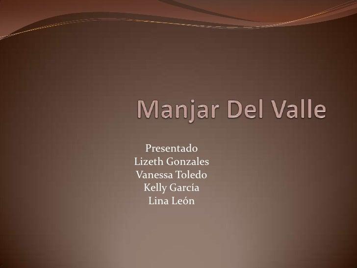 Manjar Del Valle<br />Presentado<br />Lizeth Gonzales<br />Vanessa Toledo<br />Kelly García<br />Lina León<br />