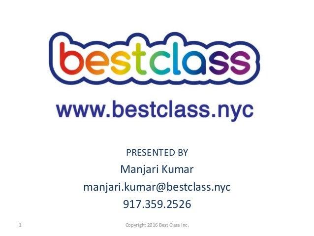 PRESENTED BY Manjari Kumar manjari.kumar@bestclass.nyc 917.359.2526 Copyright 2016 Best Class Inc.1