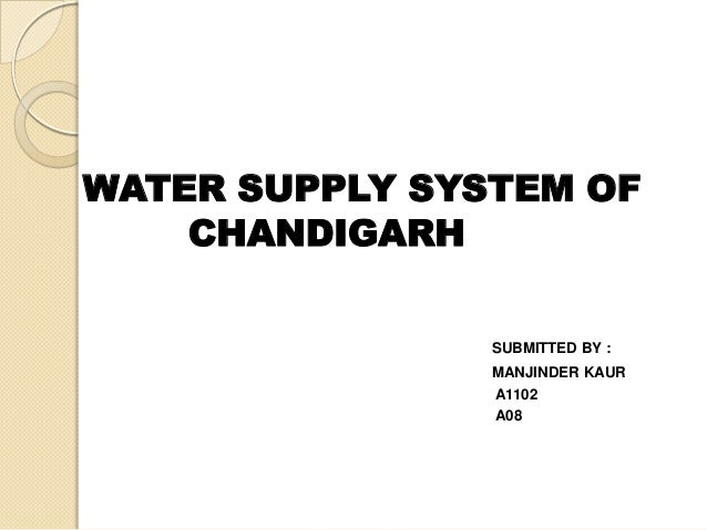 WATER SUPPLY SYSTEM OF CHANDIGARH SUBMITTED BY : MANJINDER KAUR A1102 A08