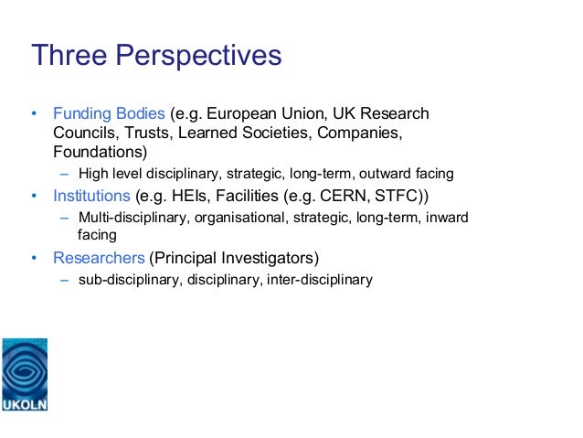 Three Perspectives• Funding Bodies (e.g. European Union, UK Research   Councils, Trusts, Learned Societies, Companies,   ...