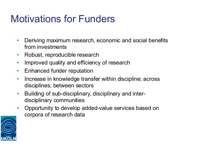 Motivations for Funders • Deriving maximum research, economic and social benefits    from investments • Robust, reproduc...
