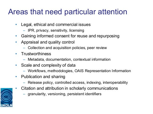 Areas that need particular attention  • Legal, ethical and commercial issues      – IPR, privacy, sensitivity, licensing...