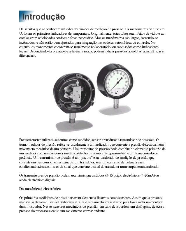 Há séculos que se conhecem métodos mecânicos de medição de pressão. Os manómetros de tubo em U, foram os primeiros indicad...