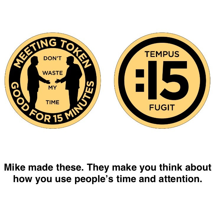 Mike made these. They make you think about  how you use people's time and attention.