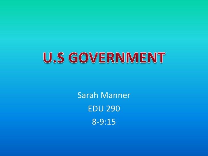 Sarah Manner<br />EDU 290<br />8-9:15<br />U.S GOVERNMENT<br />