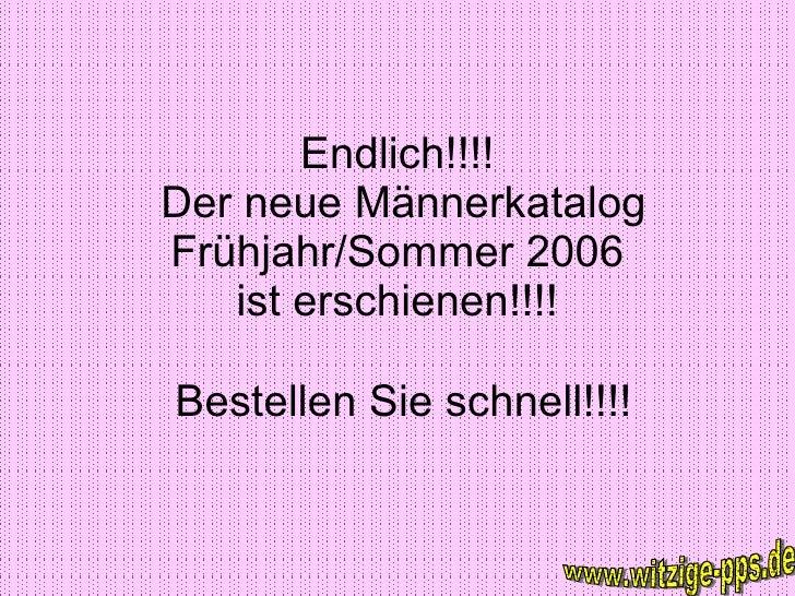 Endlich!!!!  Der neue Männerkatalog Frühjahr/Sommer 2006 ist erschienen!!!! Bestellen Sie schnell!!!! www.witzige-pps.de