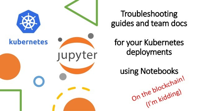 Troubleshooting guides and team docs for your Kubernetes deployments using Notebooks