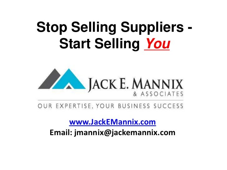 Stop Selling Suppliers -       Start Selling You<br />www.JackEMannix.com<br />Email: jmannix@jackemannix.com<br />