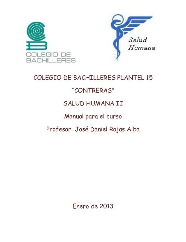 """COLEGIO DE BACHILLERES PLANTEL 15""""CONTRERAS""""SALUD HUMANA IIManual para el cursoProfesor: José Daniel Rojas AlbaEnero de 2013"""